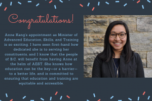 """Congratulatory message from Alison Gu. """"Anne Kang's appointment as Minister of Advanced Education, Skills, and Training is so exciting. I have seen first-hand how dedicated she is to serving her constituents, and I know that the people of B.C. will benefit from having Anne at the helm of AEST. She knows how education can be the key - or a barrier - to a better life, and is committed to ensuring that education and training are equitable and accessible."""""""